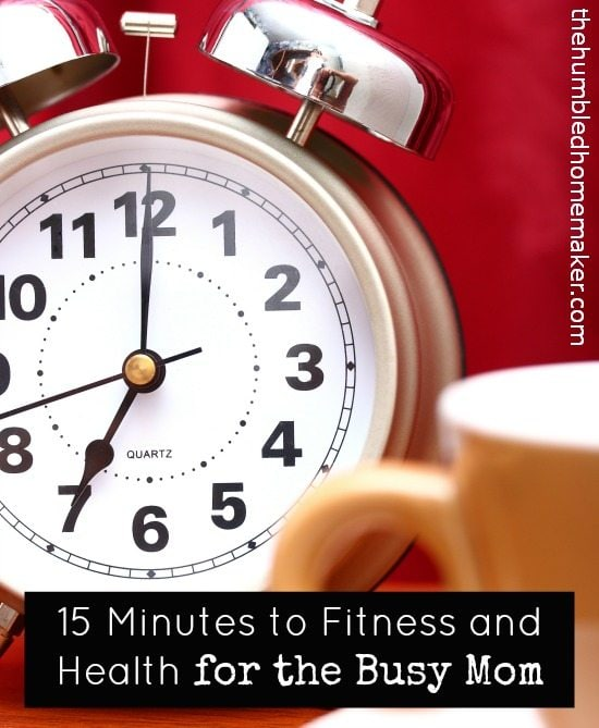 15 Minutes to Fitness and Health for the Busy Mom - TheHumbledHomemaker.com