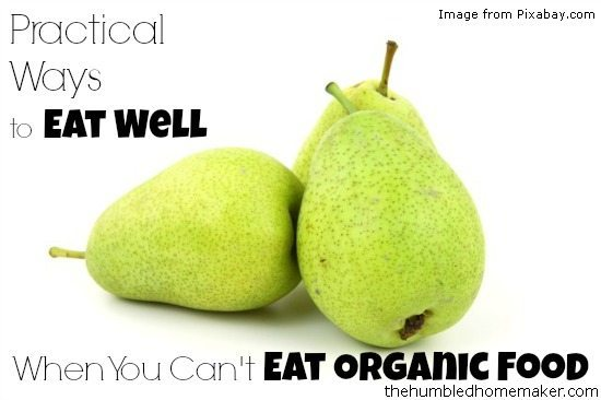 Practical-Ways-to-Eat-Well-When-You-Cant-Eat-Organic-Food-TheHumbledHomemaker.com_