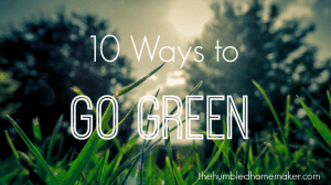 10 Ways to Go Green The Humbled Homemaker