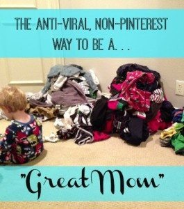 The Anti-Viral, Non-Pinterest Way to be a Great Mom - TheHumbledHomemaker.com