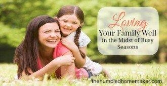 Loving Your Family in the Midst of Busy Seasons - TheHumbledHomemaker.com