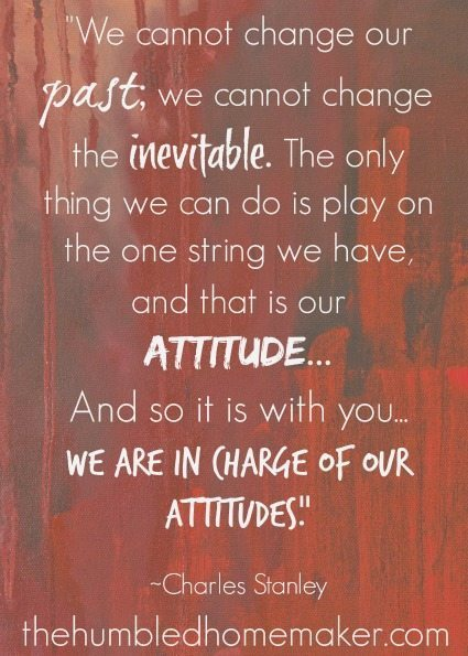 We are in charge of our attitudes  The Humbled Homemaker