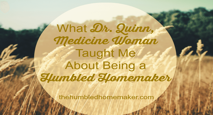What Dr. Quinn, Medicine Woman Taught Me About Being a Humbled Homemaker