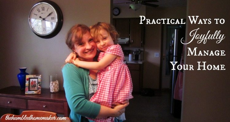 Practical Ways to Joyfully Manage Your Home --TheHumbledHomemaker.com