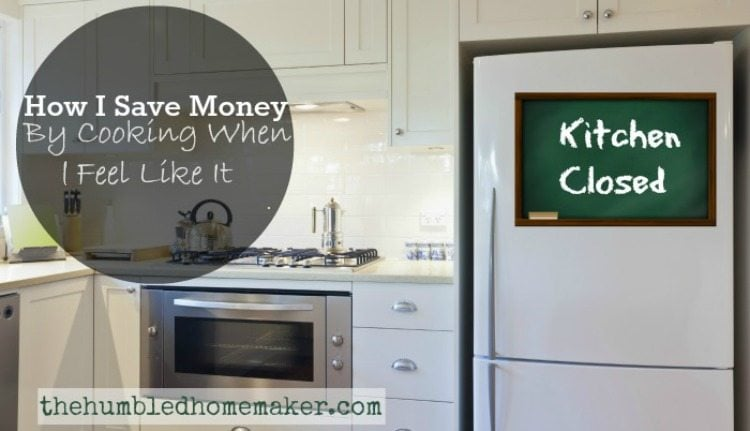 How I Save Money by Cooking When I Feel Like it -- thehumbledhomemaker.com