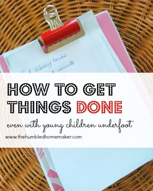 How to get things done (even with young children underfoot) - TheHumbledHomemaker.com