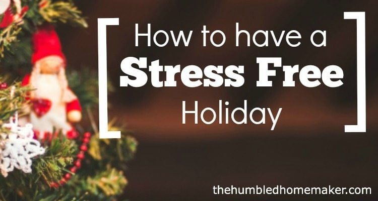 Have a Stress Free Holiday (here's how!) - TheHumbledHomemaker.com