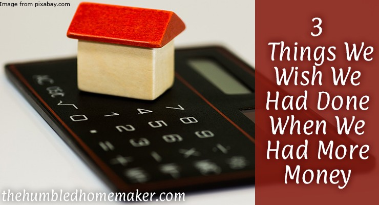 What We Wish We Had Done When We Had More Money - TheHumbledHomemaker.com