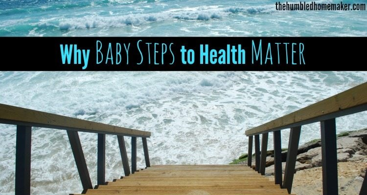 Why Baby Steps to Health Make a Difference - TheHumbledHomemaker.com