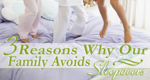 3 Reasons Why Our Family Avoids Sleepovers