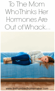 To The Mom Who Thinks Her Hormones Are Out Of Whack