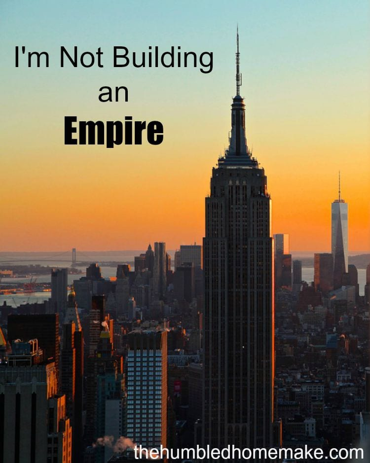 I'm not building an empire