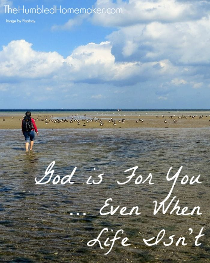 Even when it seems like life is against you, God is for you.