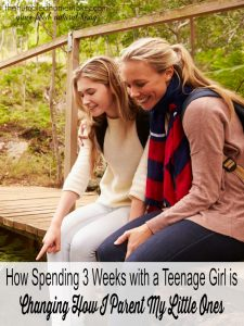 How Spending 3 Weeks with a Teenage Girl is Changing How I Parent My Little Ones