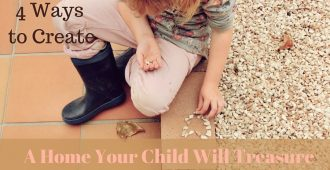 4 Ways to Create A Home Your Children Will Treasure
