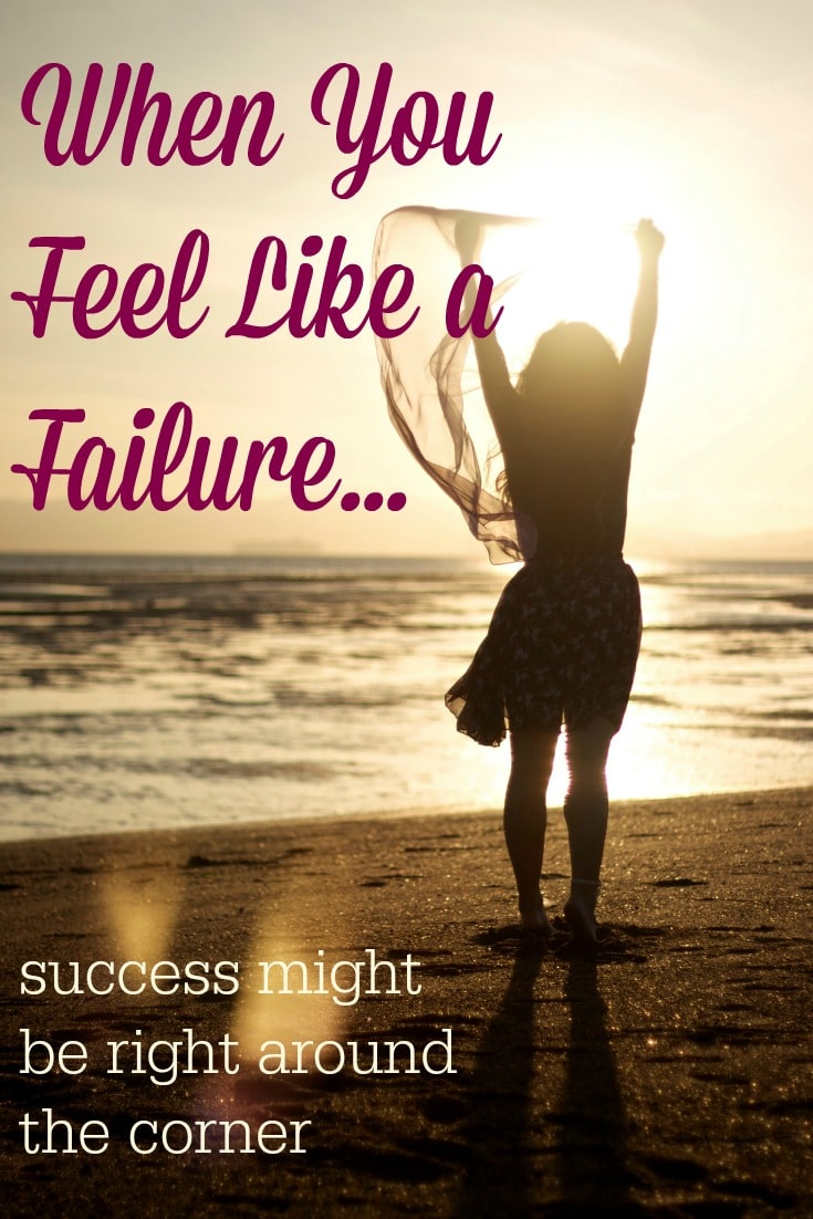 If you feel like a failure, have hope. Success might be right around the corner.
